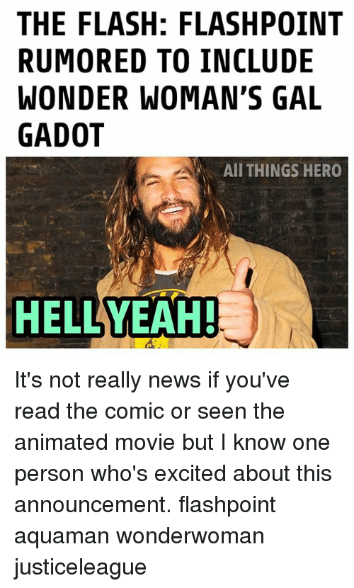 Memes, News, and Movie: THE FLASH: FLASHPOINT  RUMORED TO INCLUDE  WONDER WOMAN'S GAL  GADOT  AII THINGS HERO  HELLYEAH It's not really news if you've read the comic or seen the animated movie but I know one person who's excited about this announcement. flashpoint aquaman wonderwoman justiceleague