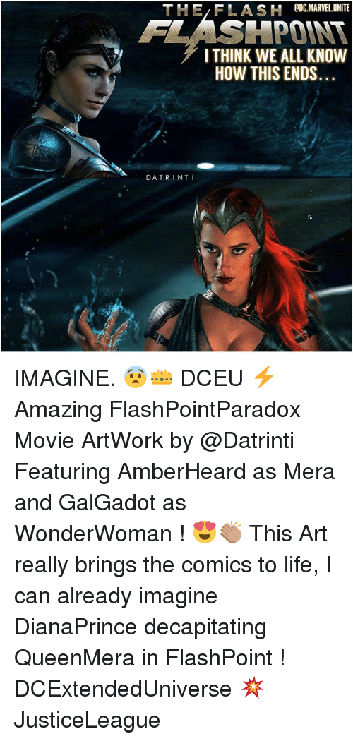 Life, Memes, and Movie: THE FLASH ODCMARVELUNITE  FLASHPOINT  I THINK WE ALL KNOVW  HOW THIS ENDS...  DATRINT I IMAGINE. 😨👑 DCEU ⚡️ Amazing FlashPointParadox Movie ArtWork by @Datrinti Featuring AmberHeard as Mera and GalGadot as WonderWoman ! 😍👏🏽 This Art really brings the comics to life, I can already imagine DianaPrince decapitating QueenMera in FlashPoint ! DCExtendedUniverse 💥 JusticeLeague
