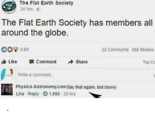 say that again: The Flat Earth Society  20 hrs 6  The Flat Earth Society has members all  around the globe.  00 4.9K  32 Comments 386 Shares  A Share  I Like  Comment  Top Ce  Write a comment.  Physics-Astronomy.com Say that again, but slowly  Like Reply O 1,986 - 20 hrs .