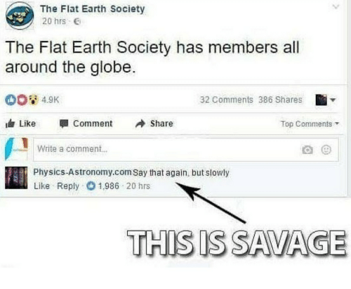 say that again: The Flat Earth Society  20 hrs e  The Flat Earth Society has members all  around the globe.  32 Comments 386 Shares  Like CommentShare  Top Comments  Write a comment..  Physics-Astronomy.com Say that again, but slowly  Like Reply 1986 20 hrs  THIS IS SAVAGE