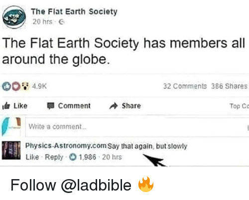 say that again: The Flat Earth Society  20 hrs G  The Flat Earth Society has members al  around the globe.  32 Comments 386 Shares  Like 뛔 Comment Sha  Top Co  Write a comment.  Physics-Astronomy.com Say that again, but slowly  Like Reply1,986 20 hrs Follow @ladbible 🔥