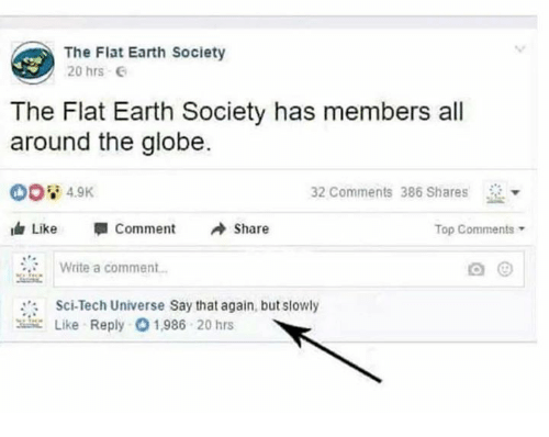 say that again: The Flat Earth Society  20 hrs G  The Flat Earth Society has members all  around the globe.  32 Comments 386 Shares  dr Like Comment Share  Top Comments  Write a comment.  Sci-Tech Universe Say that again, but slowly  뾰 Like Reply 01,986 20 hrs
