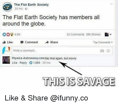 Memes, Earth, and Physics: The Flat Earth Society  20 hrs  The Flat Earth Society has members all  around the globe.  32 comments 386 Shares  4.9K  ih Like  Comment  Share  Top Comments  Write a comment...  Physics-Astronomy.com Say that again, but slowly  Like Reply O 1,986 20 hrs  THIS IS SAMA GE Like & Share @ifunny.co