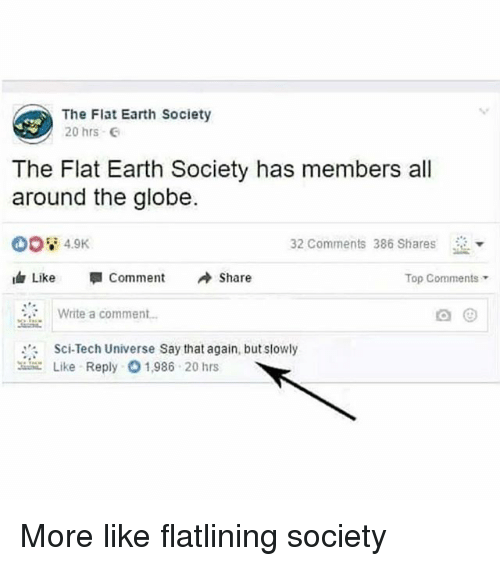 """say that again: The Flat Earth Society  20 hrs  The Flat Earth Society has members all  around the globe.  32 Comments 386 Shares  Like """"I Comment Share  Top Comments  Write a comment  Sci-Tech Universe Say that again, but slowly  こLike Reply 1.986 20 hrs More like flatlining society"""