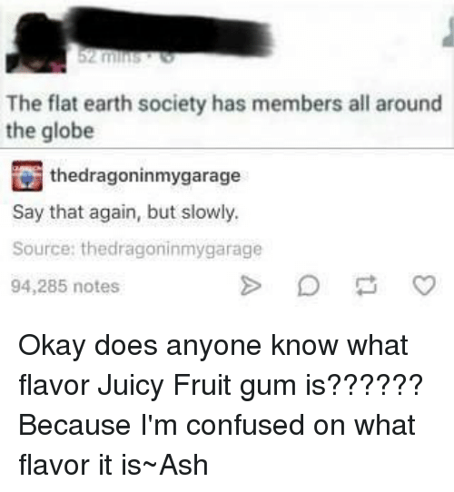 say that again: The flat earth society has members all around  the globe  thedragoninmygarage  say that again, but slowly.  Source: thedragoninmygarage  94,285 notes Okay does anyone know what flavor Juicy Fruit gum is?????? Because I'm confused on what flavor it is~Ash