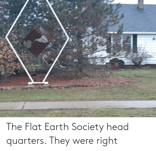 Flat Earth: The Flat Earth Society head quarters. They were right