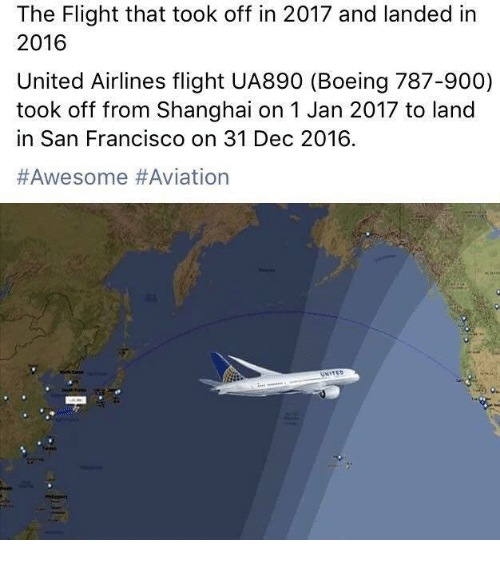 Memes, Boeing, and Flight: The Flight that took off in 2017 and landed in  2016  United Airlines flight UA890 (Boeing 787-900)  took off from Shanghai on 1 Jan 2017 to land  in San Francisco on 31 Dec 2016.  #Awesome Aviation