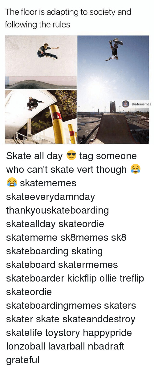 Skateboarding, Tag Someone, and Skate: The floor is adapting to society and  following the rules  skatememes Skate all day 😎 tag someone who can't skate vert though 😂😂 skatememes skateeverydamnday thankyouskateboarding skateallday skateordie skatememe sk8memes sk8 skateboarding skating skateboard skatermemes skateboarder kickflip ollie treflip skateordie skateboardingmemes skaters skater skate skateanddestroy skatelife toystory happypride lonzoball lavarball nbadraft grateful