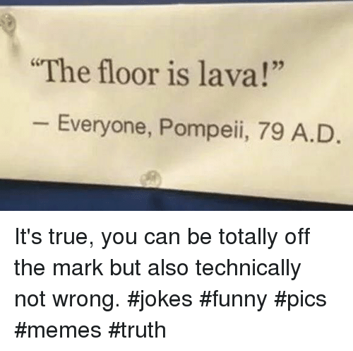 """Funny, Memes, and True: The floor is lava!""""  25  Everyone, Pompeii, 79 A.D It's true, you can be totally off the mark but also technically not wrong. #jokes #funny #pics #memes #truth"""