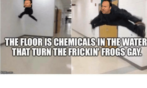 Water, Gay, and Frogs: THE FLOOR ISCHEMICALSINTHE WATER  THAT TURN THE FRICKIN FROGS GAY