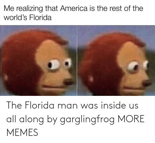 inside: The Florida man was inside us all along by garglingfrog MORE MEMES
