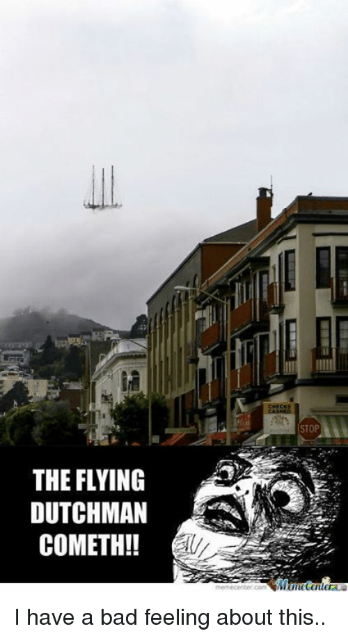 Meme Center: THE FLYING  DUTCHMAN  COMETH!  CHECKS  STOP  meme center.com I have a bad feeling about this..