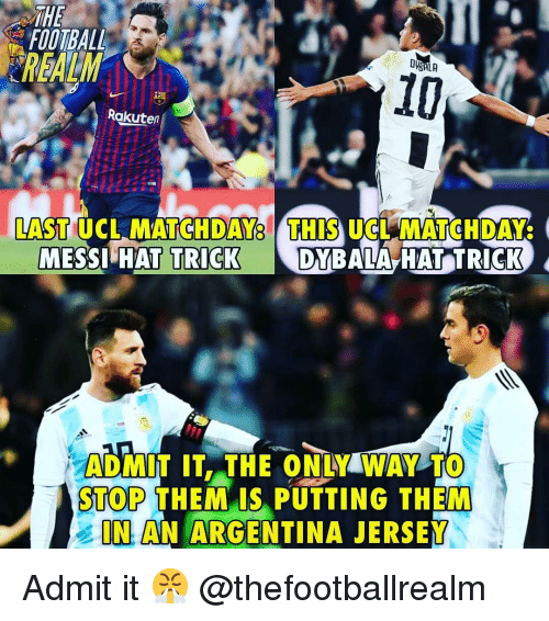 Football, Memes, and Argentina: THE  FOOTBALL  REALM  10  Rokuten  LAST UCL MATCHDAY8 THIS UCLMATCHDAY  A HAT TRICK  DYBAL  MESSI HAT TRICK  ADMİT IT.THE ONLY WAY TO  STOP THEMAIS PUTTING THEM  IN AN ARGENTINA JERSEY Admit it 😤 @thefootballrealm