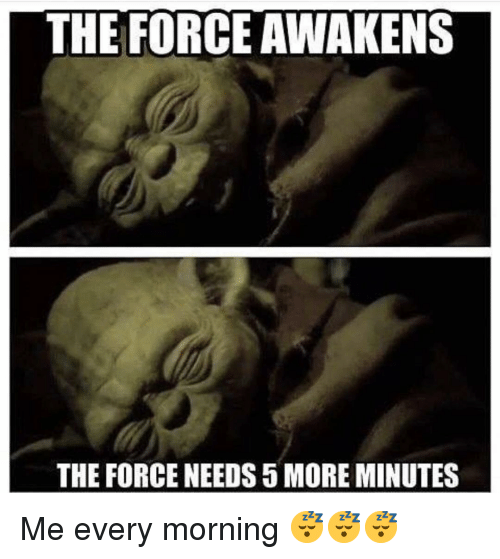 the force awakens: THE FORCE AWAKENS  THE FORCE NEEDS 5 MORE MINUTES Me every morning 😴😴😴