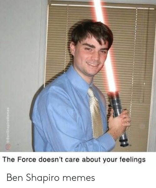 Ben Shapiro: The Force doesn't care about your feelings Ben Shapiro memes