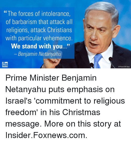 """Memes, Fox News, and Foxnews: """"The forces of intolerance,  of barbarism that attack all  religions, attack Christians  with particular vehemence  We stand with you...""""  Benjamin Netanyahu  FOX  NEWS  AP Photo/Cliff 0wen Prime Minister Benjamin Netanyahu puts emphasis on Israel's 'commitment to religious freedom' in his Christmas message. More on this story at Insider.Foxnews.com."""