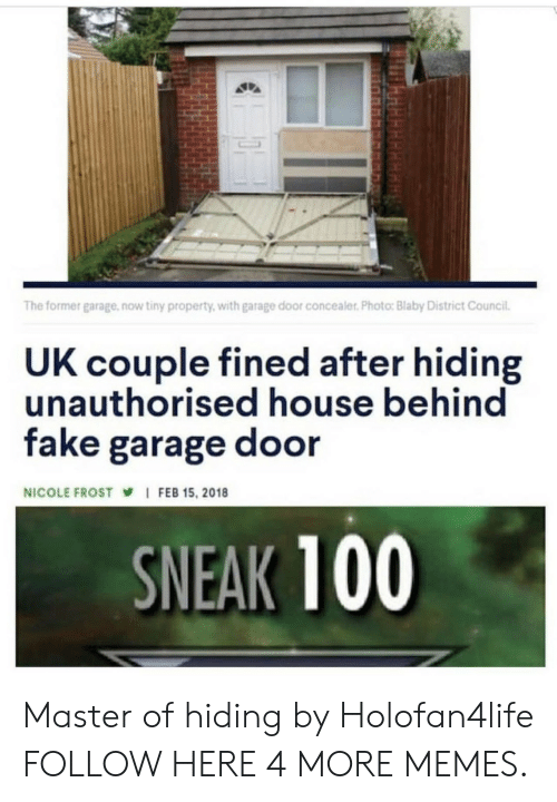 Dank, Fake, and Memes: The former garage,now tiny property, with garage door concealer. Photo: Blaby District Council.  UK couple fined after hiding  unauthorised house behind  fake garage door  NICOLE FROST I FEB 15, 2018  SNEAK 100 Master of hiding by Holofan4life FOLLOW HERE 4 MORE MEMES.