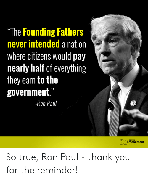 "Memes, True, and Thank You: The Founding Fathers  never intended a nation  where citizens would pay  nearly half of everything  they earn to the  government.""  Ron Paul  TENTH  Amendment So true, Ron Paul - thank you for the reminder!"