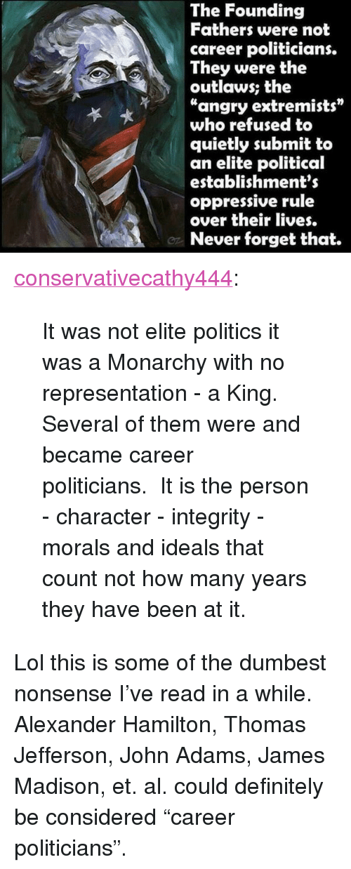 """Definitely, Lol, and Politics: The Founding  Fathers were not  career politicians.  They were the  outlaws; the  """"angry extremists""""  who refused to  quietly submit to  an elite political  establishments  oppressive rule  over their lives.  Never forget that. <p><a href=""""http://conservativecathy444.tumblr.com/post/152352276477/it-was-not-elite-politics-it-was-a-monarchy-with"""" class=""""tumblr_blog"""">conservativecathy444</a>:</p>  <blockquote><p>It was not elite politics it was a Monarchy with no representation - a King. Several of them were and became career politicians. It is the person - character - integrity - morals and ideals that count not how many years they have been at it.<br/></p></blockquote>  <p>Lol this is some of the dumbest nonsense I&rsquo;ve read in a while. Alexander Hamilton, Thomas Jefferson, John Adams, James Madison, et. al. could definitely be considered &ldquo;career politicians&rdquo;.</p>"""
