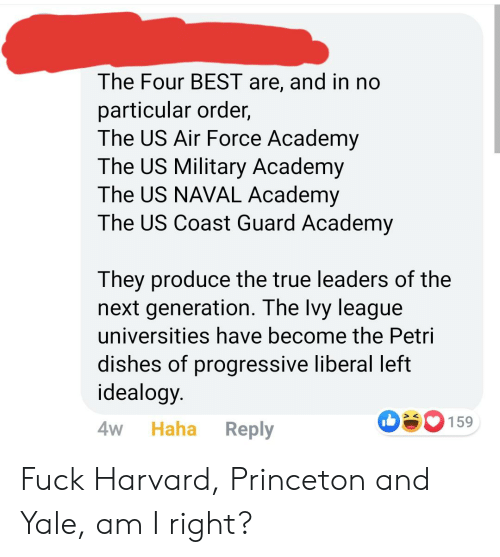 True, Progressive, and Academy: The Four BEST are, and in no  particular order,  The US Air Force Academy  The US Military Academy  The US NAVAL Academy  The US Coast Guard Academy  They produce the true leaders of the  next generation. The Ivy league  universities have become the Petri  dishes of progressive liberal left  idealogy  159  Haha  Reply  4W Fuck Harvard, Princeton and Yale, am I right?