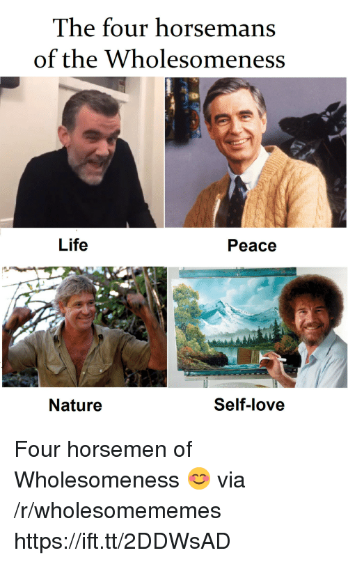 Life, Love, and Nature: The four horsemans  of the Wholesomeness  Life  Peace  Nature  Self-love Four horsemen of Wholesomeness 😊 via /r/wholesomememes https://ift.tt/2DDWsAD