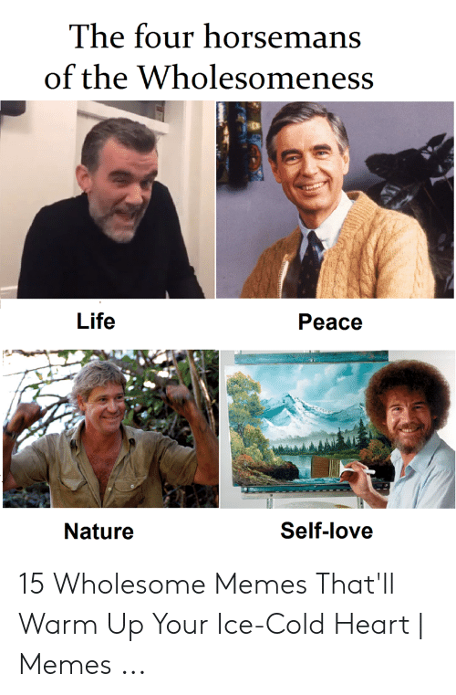Heart Memes: The four horsemans  of the Wholesomeness  Life  Peace  Nature  Self-love 15 Wholesome Memes That'll Warm Up Your Ice-Cold Heart | Memes ...
