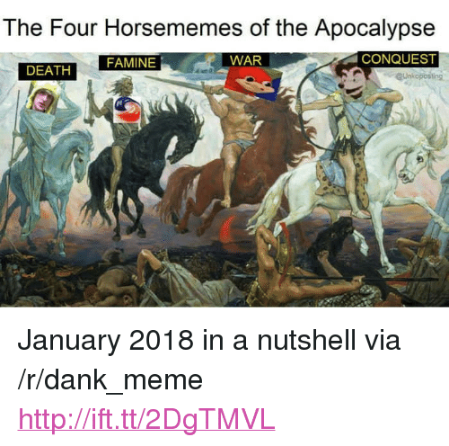"Dank, Meme, and Death: The Four Horsememes of the Apocalypse  FAMINE  WAR  CONQUEST  DEATH  Unkoposting <p>January 2018 in a nutshell via /r/dank_meme <a href=""http://ift.tt/2DgTMVL"">http://ift.tt/2DgTMVL</a></p>"