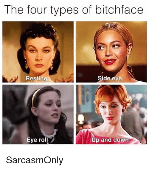 Funny, Memes, and Eye: The four types of bitchface  Resting  de eye  Eye roll  Up and down SarcasmOnly