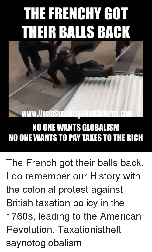 Memes, Protest, and Taxes: THE FRENCHY GOT  THEIR BALLS BACK  www.UneleSa  NO ONE WANTS GLOBALISM  NO ONE WANTS TO PAY TAXES TO THE RICH ‪The French got their balls back. I do remember our History with the colonial protest against British taxation policy in the 1760s, leading to the American Revolution. Taxationistheft saynotoglobalism