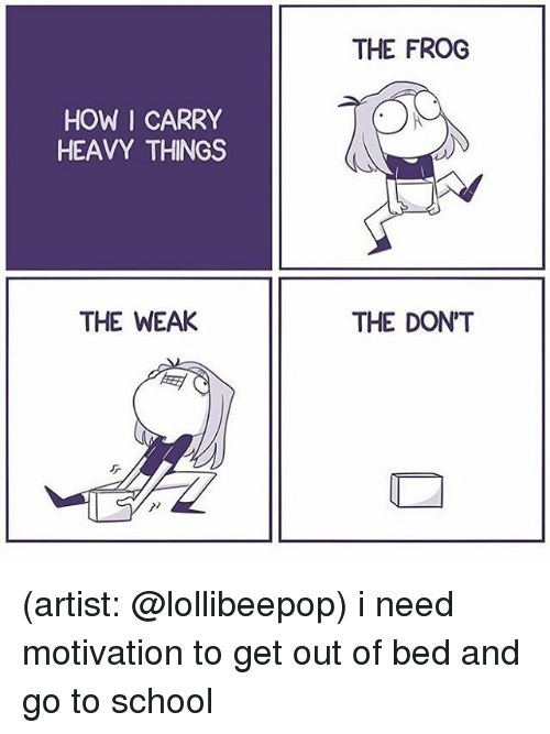 Memes, School, and Artist: THE FROG  HOW I CARRY  HEAVY THINGS  THE WEAK  THE DONT (artist: @lollibeepop) i need motivation to get out of bed and go to school