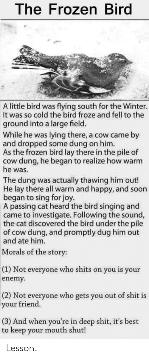 Frozen, Shit, and Singing: The Frozen Bird  A little bird was flying south for the Winter.  It was so cold the bird froze and fell to the  ground into a large field.  While he was lying there, a cow came by  and dropped some dung on him.  As the frozen bird lay there in the pile of  cow dung, he began to realize how warm  he was.  The dung was actually thawing him out!  He lay there all warm and happy, and soon  began to sing for joy  passing cat heard the bird singing and  came to investigate. Following the sound,  A  the  cat discovered the bird under the pile  of cow dung, and promptly dug him out  and ate him.  Morals of the story:  (1) Not everyone who shits on you is your  enemy.  (2) Not everyone who gets you out of shit is  your friend.  (3) And when you're in deep shit, it's best  to keep your mouth shut! Lesson.