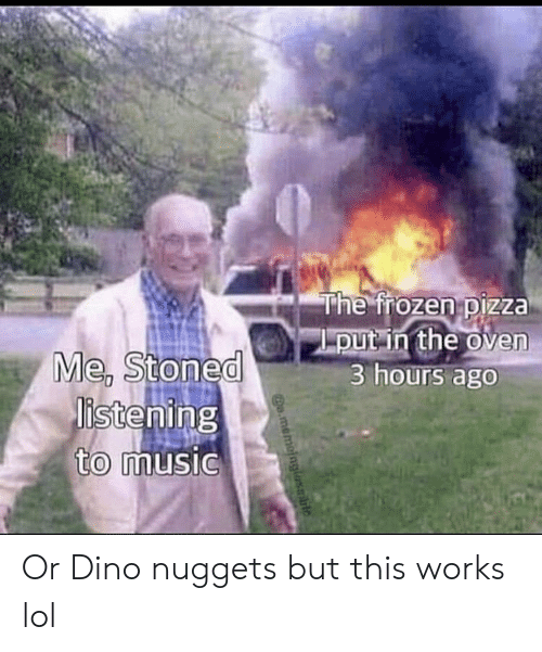 Frozen: The frozen pizza  put in the oven  3 hours ago  Me, Stoned  istening  to music  o.memoinglasble Or Dino nuggets but this works lol