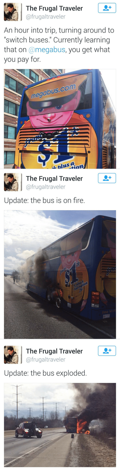 "Fire, Com, and Switch: The Frugal Traveler  @frugaltraveler  An hour into trip, turning around to  ""switch buses."" Currently learning  that on @megabus, you get what  you pay for.  megabus.com  &blus a   The Frugal Traveler  @frugaltraveler  メ  Update: the bus is on fire.  训佾  1o   The Frugal Traveleir  @frugaltraveler  Update: the bus exploded"