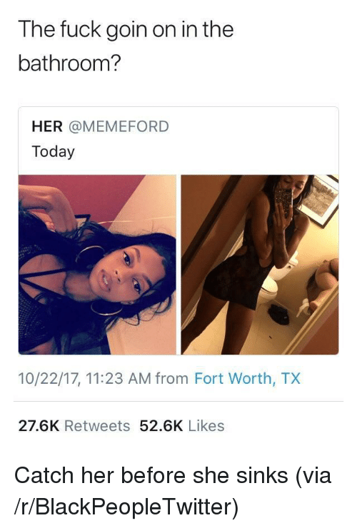 Blackpeopletwitter, Fuck, and Today: The fuck goin on in the  bathroom?  HER @MEMEFORD  Today  10/22/17, 11:23 AM from Fort Worth, TX  27.6K Retweets 52.6K Likes <p>Catch her before she sinks (via /r/BlackPeopleTwitter)</p>