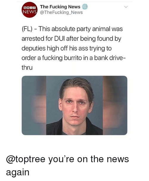 Ass, Fucking, and News: The Fucking News  SHIT  NEWS  @TheFucking_News  (FL) This absolute party animal was  arrested for DUI after being found by  deputies high off his ass trying to  order a fucking burrito in a bank drive-  thru @toptree you're on the news again
