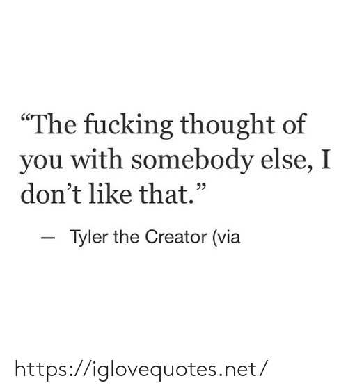 "Fucking, Tyler the Creator, and Thought: ""The fucking thought of  you with somebody else, I  don't like that.  Tyler the Creator (via https://iglovequotes.net/"