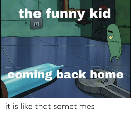 Back Home: the funny kid  coming back home  518 it is like that sometimes
