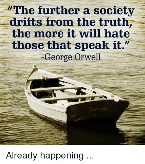 Memes, George Orwell, and 🤖: The further a society  drifts from the truth  the more it will hate  those that speak it.  George Orwell Already happening ...