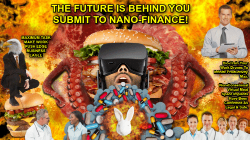 Finance, Future, and Work: THE FUTURE IS BEHIND YOU  SUBMIT TO NANO-FINANCE  MAXIMUM TASK  MAKE WORK  PUSH EDGE  BUSINESS  EAGLE  Bio-Train You  Work Drones TO  Infinite Productivity  Max.  Non-Consensual  Virtual Meat  Space Implants  Have Been  WeConfirmed As  Legal & Safe