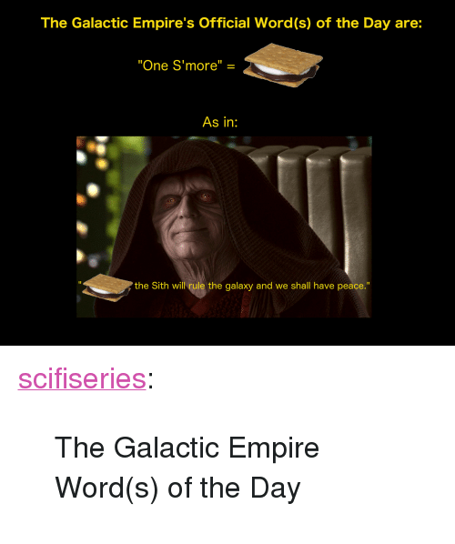 """Empire, Sith, and Tumblr: The Galactic Empire's Official Word(s) of the Day are:  """"One S'more"""" =  As in:  I1  the Sith will rule the galaxy and we shall have peace."""" <p><a href=""""http://scifiseries.tumblr.com/post/172427940619/the-galactic-empire-words-of-the-day"""" class=""""tumblr_blog"""">scifiseries</a>:</p><blockquote><p>The Galactic Empire Word(s) of the Day</p></blockquote>"""