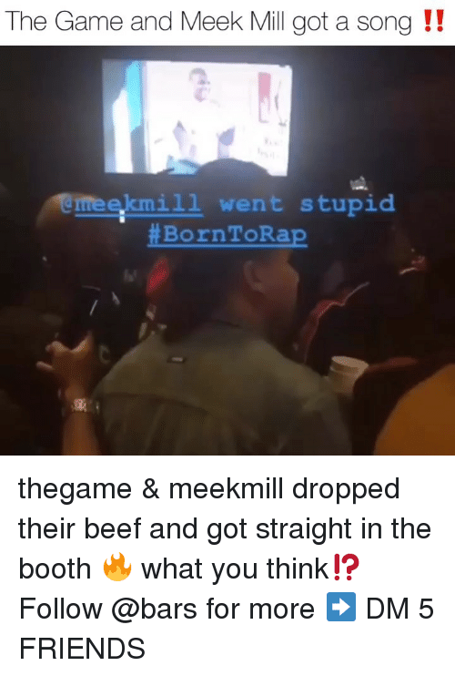 meek: The Game and Meek Mill got a song !!  eekmi1l went stupid  thegame & meekmill dropped their beef and got straight in the booth 🔥 what you think⁉️ Follow @bars for more ➡️ DM 5 FRIENDS