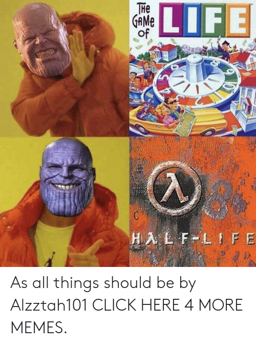 Click, Dank, and Life: THe  GAME  of  LIFE  HALF LIFE As all things should be by Alzztah101 CLICK HERE 4 MORE MEMES.