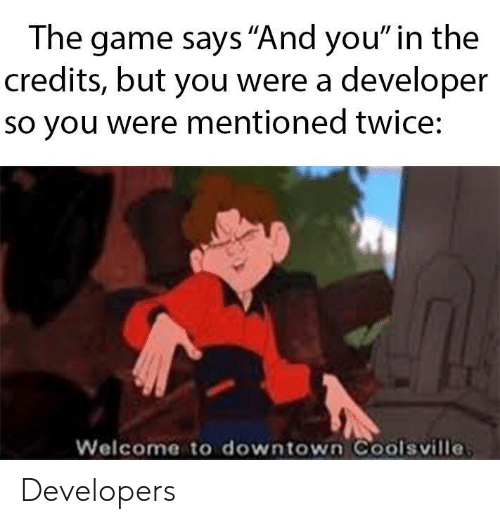 """The Game, Game, and Downtown: The game says """"And you"""" in the  credits, but you were a developer  so you were mentioned twice:  Welcome to downtown Coolsville Developers"""