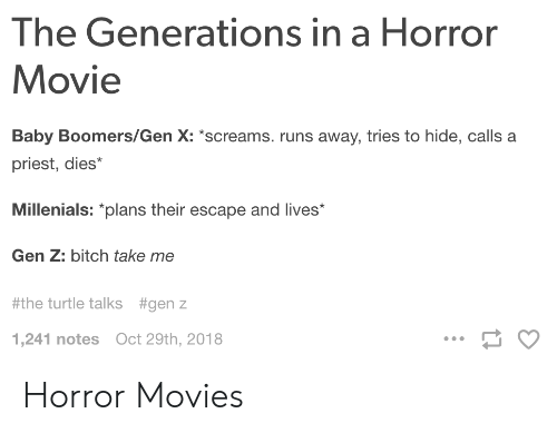 Horror Movies: The Generations in a Horror  Movie  Baby Boomers/Gen X: screams. runs away, tries to hide, calls a  priest, dies*  Millenials: plans their escape and lives  Gen Z: bitch take me  #the turtle talks  #genz  1,241 notes Oct 29th, 2018 Horror Movies