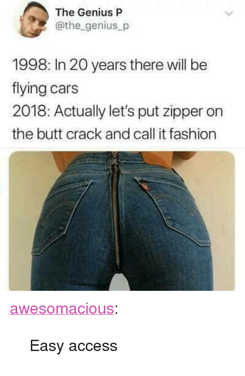 "Butt, Cars, and Fashion: The Genius P  @the genius_p  1998: In 20 years there will be  flying cars  2018: Actually let's put zipper on  the butt crack and call it fashion <p><a href=""http://awesomacious.tumblr.com/post/173399968909/easy-access"" class=""tumblr_blog"">awesomacious</a>:</p>  <blockquote><p>Easy access</p></blockquote>"