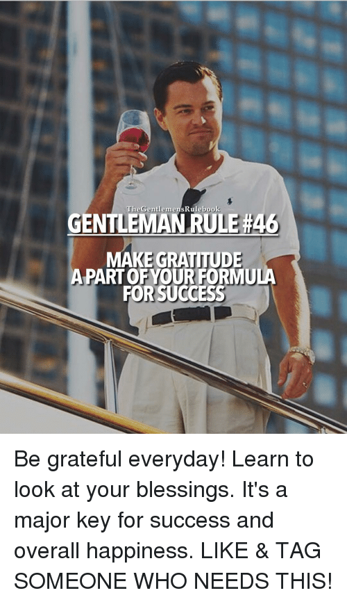 major key: The Gentlemen ebook  sRule GENTLEMANRULERA  MAKE GRATITUDE  PART OF YOUR FORMU  FOR SUCCESS Be grateful everyday! Learn to look at your blessings. It's a major key for success and overall happiness. LIKE & TAG SOMEONE WHO NEEDS THIS!