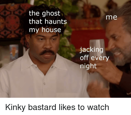 Jacking Off, My House, and Ghost: the ghost  that haunts  my house  me  jacking  off every  night Kinky bastard likes to watch