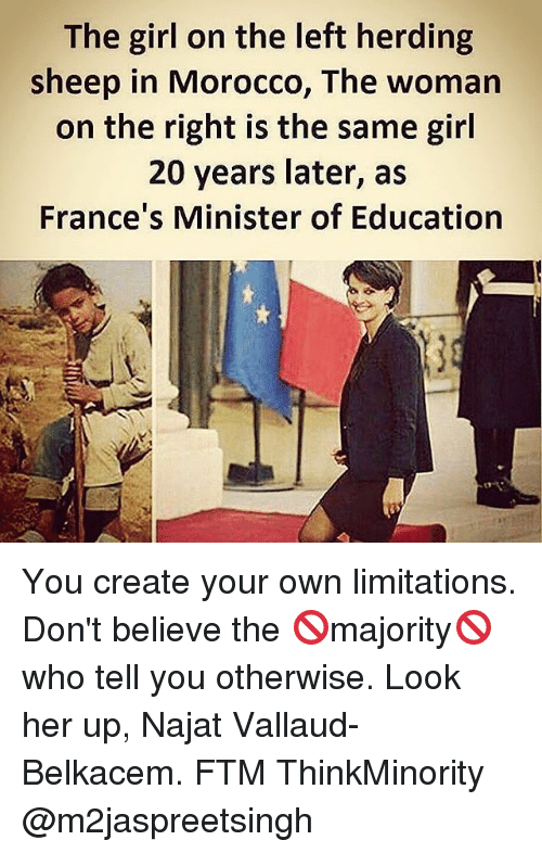 Memes, Girl, and Morocco: The girl on the left herding  sheep in Morocco, The woman  on the right is the same girl  20 years later, as  France's Minister of Education You create your own limitations. Don't believe the 🚫majority🚫who tell you otherwise. Look her up, Najat Vallaud-Belkacem. FTM ThinkMinority @m2jaspreetsingh
