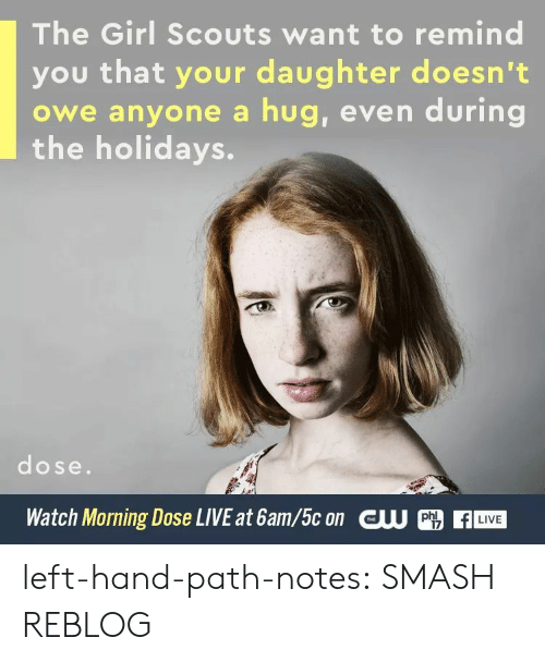 Girl Scouts, Smashing, and Tumblr: The Girl Scouts want to remind  you that your daughter doesn't  owe anyone a hug, even during  the holidays.  dose.  Watch Morning Dose LIVE at 6am/5c on CU  LIVE  17 left-hand-path-notes: SMASH REBLOG