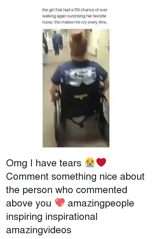 Memes, Omg, and Girl: the girl that had a 5% chance of ever  walking again surprising her favorite  nurse. this makes me cry every time. Omg I have tears 😭❤️ Comment something nice about the person who commented above you 💖 amazingpeople inspiring inspirational amazingvideos